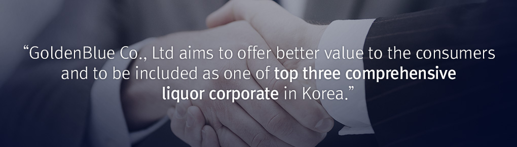 GoldenBlue aims to offer better value to the consumers and to become one of South Korea's big three comprehensive liquor companies.