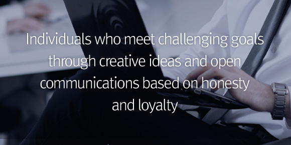 Individuals who meet challenging goals through creative ideas and open communications based on honesty and loyalty